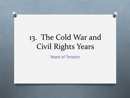13. The Cold War and Civil Rights Years Years of Tension.