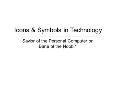 Savior of the Personal Computer or Bane of the Noob? Icons & Symbols in Technology.