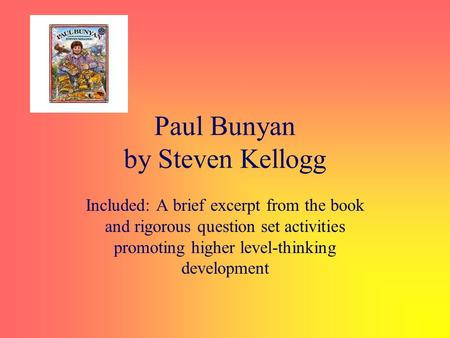 Paul Bunyan by Steven Kellogg Included: A brief excerpt from the book and rigorous question set activities promoting higher level-thinking development.