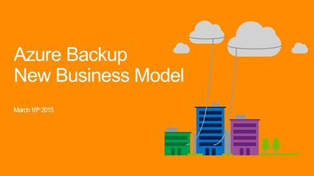 Azure Backup New Business Model March 16 th 2015.