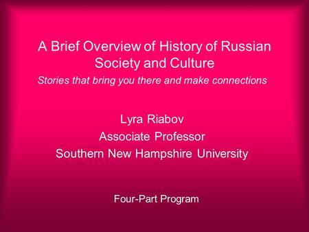 A Brief Overview of History of Russian Society and Culture Stories that bring you there and make connections Lyra Riabov Associate Professor Southern New.