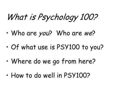 What is Psychology 100? Who are you? Who are we? Of what use is PSY100 to you? Where do we go from here? How to do well in PSY100?