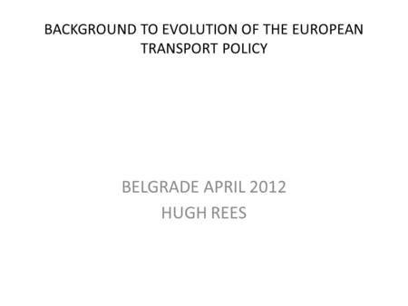BACKGROUND TO EVOLUTION OF THE EUROPEAN TRANSPORT POLICY BELGRADE APRIL 2012 HUGH REES.
