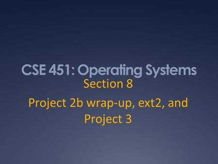 CSE 451: Operating Systems Section 8 Project 2b wrap-up, ext2, and Project 3.