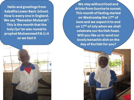 "Hello and greetings from Kabafita Lower Basic School. How is every one in England. We say ""Ramadan Mubarak"". This is the month that the holy Qur'an was."