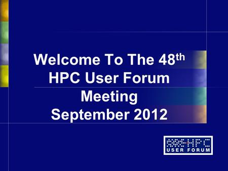 Welcome To The 48 th HPC User Forum Meeting September 2012.