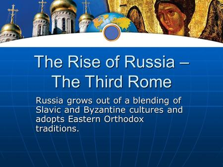 The Rise of Russia – The Third Rome Russia grows out of a blending of Slavic and Byzantine cultures and adopts Eastern Orthodox traditions.