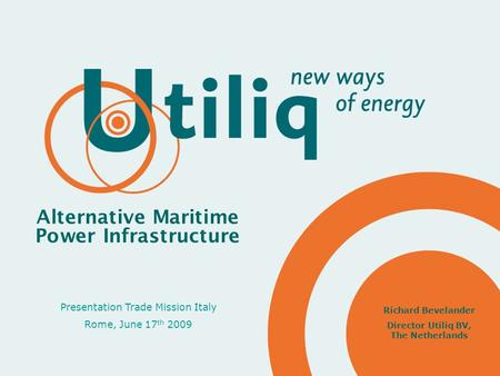 Presentation Trade Mission Italy Rome, June 17 th 2009 Alternative Maritime Power Infrastructure Richard Bevelander Director Utiliq BV, The Netherlands.