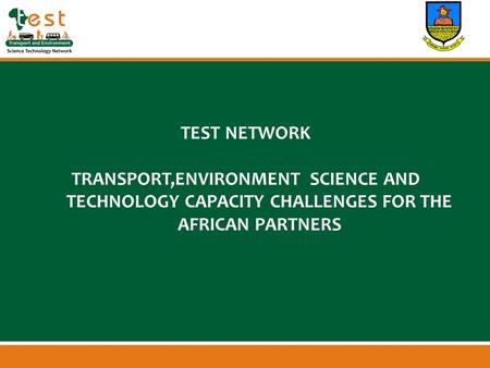 Www.afritest.net TEST NETWORK TRANSPORT,ENVIRONMENT SCIENCE AND TECHNOLOGY CAPACITY CHALLENGES FOR THE AFRICAN PARTNERS.