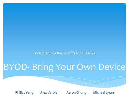BYOD- Bring Your Own Device Understanding the benefits and the risks. Phillys Yang Alex Verblen Aaron Chung Michael Lyons.