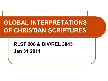 GLOBAL INTERPRETATIONS OF CHRISTIAN SCRIPTURES RLST 206 & DIV/REL 3845 Jan 31 2011.