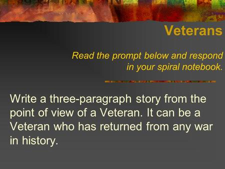 Veterans Read the prompt below and respond in your spiral notebook. Write a three-paragraph story from the point of view of a Veteran. It can be a Veteran.