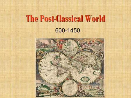 The Post-Classical World 600-1450 Remember where we left off… Classical Empires were no longer existed due to internal problems and external invaders.