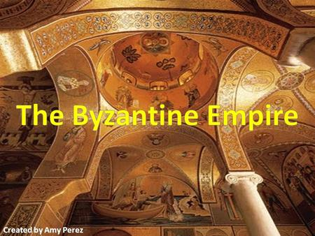 The Byzantine Empire Created by Amy Perez.