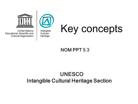 UNESCO Intangible Cultural Heritage Section Key concepts NOM PPT 5.3.