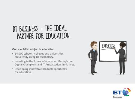 Our specialist subject is education. 14,000 schools, colleges and universities are already using BT technology. Investing in the future of education through.