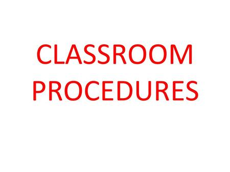CLASSROOM PROCEDURES. WALKING INTO CLASS ENTER CLASS QUIETLY PICK UP ANY HANDOUTS THAT ARE ON THE TABLE TURN ANY HOMEWORK INTO THE BASKET ON YOUR WAY.
