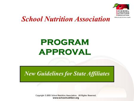 Copyright © 2009 School Nutrition Association. All Rights Reserved. www.schoolnutrition.org School Nutrition Association PROGRAM APPROVAL New Guidelines.