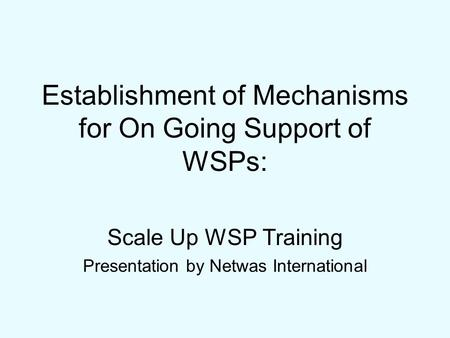 Establishment of Mechanisms for On Going Support of WSPs: Scale Up WSP Training Presentation by Netwas International.