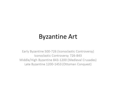 Byzantine Art Early Byzantine 500-726 (Iconoclastic Controversy) Iconoclastic Controversy 726-843 Middle/High Byzantine 843-1200 (Medieval Crusades) Late.