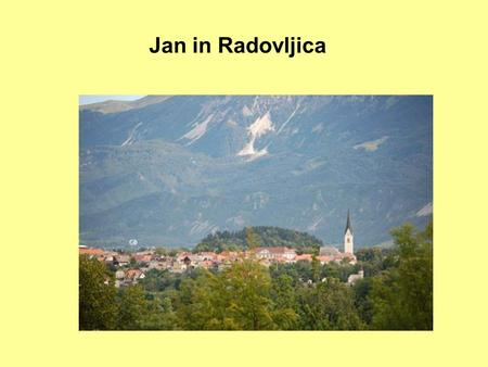 Jan in Radovljica. Me My name is Jan. I am 14 years old and I live in Radovljica. This is a town in NW Slovenia. Slovenia is located in Middle Europe,