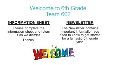 Welcome to 6th Grade Team 602 INFORMATION SHEET Please complete the information sheet and return it as we dismiss. Thanks!! NEWSLETTER The Newsletter contains.