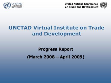 United Nations Conference on Trade and Development UNCTAD Virtual Institute on Trade and Development Progress Report (March 2008 – April 2009)