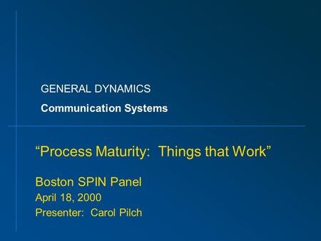 "GENERAL DYNAMICS Communication Systems ""Process Maturity: Things that Work"" Boston SPIN Panel April 18, 2000 Presenter: Carol Pilch."