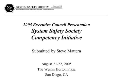 SYSTEM SAFETY SOCIETY Professionals Dedicated to the Safety of Systems, Products & Services Organized 1962 Incorporated 1973   2005 Executive Council.
