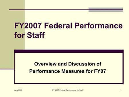 June 2006 FY 2007 Federal Performance for Staff1 Overview and Discussion of Performance Measures for FY07.