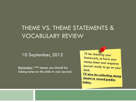 THEME VS. THEME STATEMENTS & VOCABULARY REVIEW 10 September, 2015 I'll be checking your homework, so have your stamp sheet and response journal ready to.