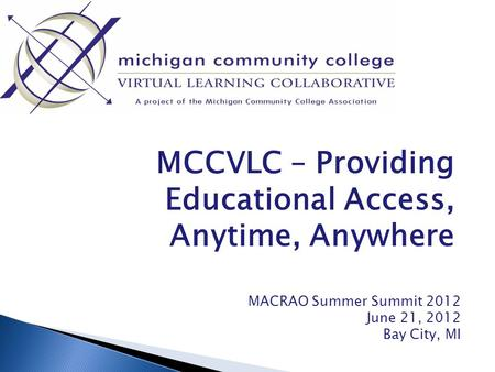 MCCVLC – Providing Educational Access, Anytime, Anywhere MACRAO Summer Summit 2012 June 21, 2012 Bay City, MI.