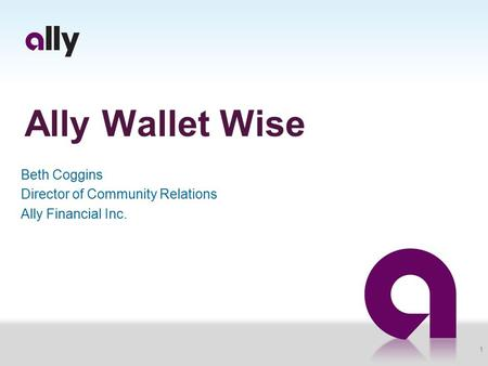 Ally Wallet Wise Beth Coggins Director of Community Relations Ally Financial Inc. 1.