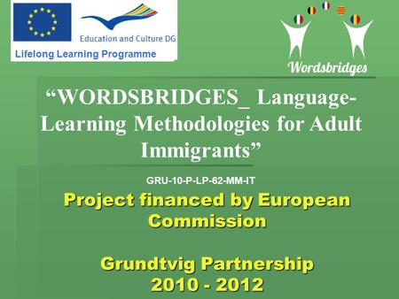 "Project financed by European Commission Grundtvig Partnership 2010 - 2012 ""WORDSBRIDGES_ Language- Learning Methodologies for Adult Immigrants"" GRU-10-P-LP-62-MM-IT."