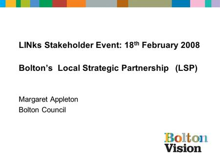 LINks Stakeholder Event: 18 th February 2008 Bolton's Local Strategic Partnership (LSP) Margaret Appleton Bolton Council.