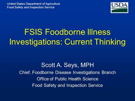 United States Department of Agriculture Food Safety and Inspection Service FSIS Foodborne Illness Investigations: Current Thinking Scott A. Seys, MPH Chief,