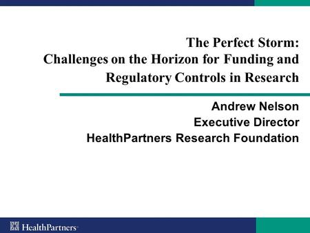 The Perfect Storm: Challenges on the Horizon for Funding and Regulatory Controls in Research Andrew Nelson Executive Director HealthPartners Research Foundation.