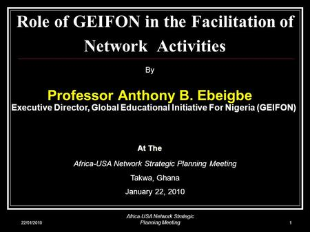 22/01/2010 Africa-USA Network Strategic Planning Meeting 1 Role of GEIFON in the Facilitation of Network Activities By Professor Anthony B. Ebeigbe Executive.
