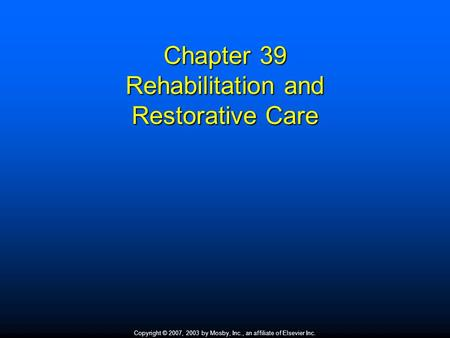 Copyright © 2007, 2003 by Mosby, Inc., an affiliate of Elsevier Inc. Chapter 39 Rehabilitation and Restorative Care.