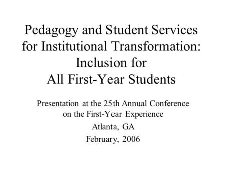 Pedagogy and Student Services for Institutional Transformation: Inclusion for All First-Year Students Presentation at the 25th Annual Conference on the.
