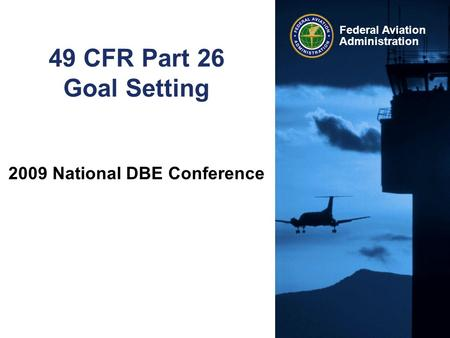Federal Aviation Administration 49 CFR Part 26 Goal Setting 2009 National DBE Conference.