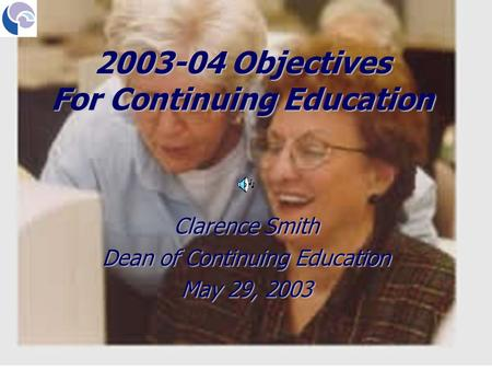 Clarence Smith Dean of Continuing Education May 29, 2003 2003-04 Objectives For Continuing Education.