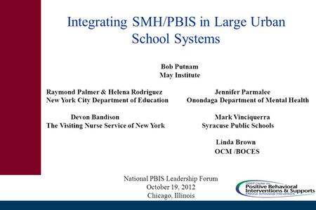 Integrating SMH/PBIS in Large Urban School Systems Bob Putnam May Institute Raymond Palmer & Helena Rodriguez Jennifer Parmalee New York City Department.