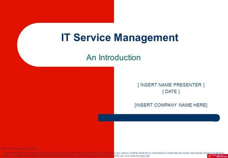 IT Service Management An Introduction [ INSERT NAME PRESENTER ] [ DATE ] [INSERT COMPANY NAME HERE]  The Art of Service Pty Ltd 2004. 'All of the information.