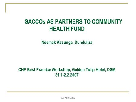 DUNDULIZA SACCOs AS PARTNERS TO COMMUNITY HEALTH FUND Neemak Kasunga, Dunduliza CHF Best Practice Workshop, Golden Tulip Hotel, DSM 31.1-2.2.2007.
