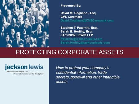 1 PROTECTING CORPORATE ASSETS How to protect your company's confidential information, trade secrets, goodwill and other intangible assets Presented By: