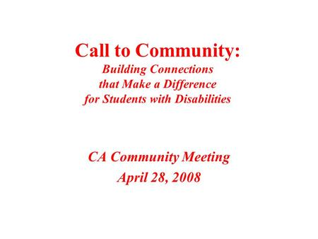 Call to Community: Building Connections that Make a Difference for Students with Disabilities CA Community Meeting April 28, 2008.