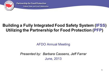 Building a Fully Integrated Food Safety System (IFSS) Utilizing the Partnership for Food Protection (PFP) AFDO Annual Meeting Presented by: Barbara Cassens,