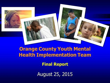 August 25, 2015 Orange County Youth Mental Health Implementation Team Final Report.