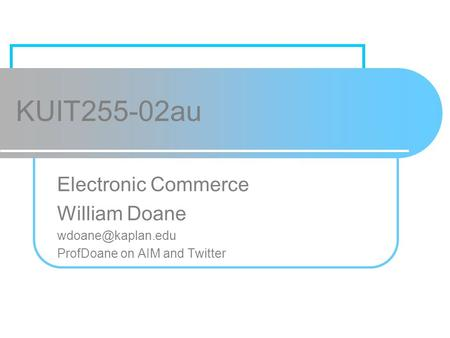 KUIT255-02au Electronic Commerce William Doane ProfDoane on AIM and Twitter.